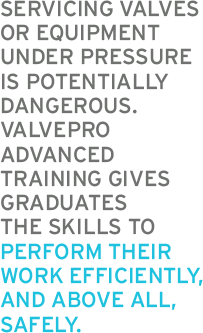 SERVICING VALVES OR EQUIPMENT UNDER PRESSURE IS POTENTIALLY DANGEROUS. VALVEPRO ADVANCED TRAINING GIVES GRADUATES THE SKILLS TO PERFORM THEIR WORK EFFICIENTLY, AND ABOVE ALL, SAFELY.